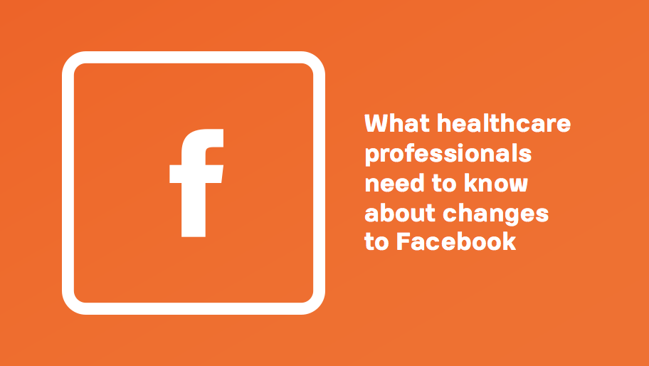 What Healthcare Professionals Need To Know About Changes To Facebook
